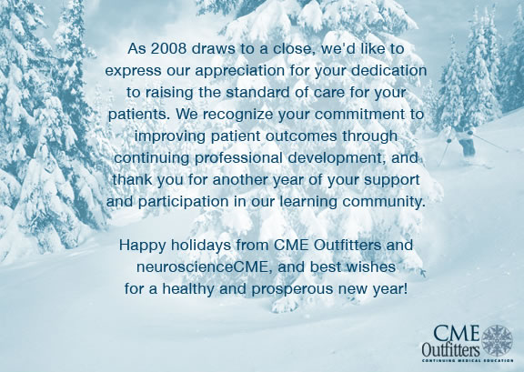 As 2008 draws to a close, we'd like to express our appreciation for your dedication to raising the standard of care for your patients. We recognize your commitment to improving patient outcomes through continuing professional development, and thank you for another year of your support and participation in our learning community. Happy holidays from CME Outfitters and neuroscienceCME, and best wishes for a healthy and prosperous new year!
